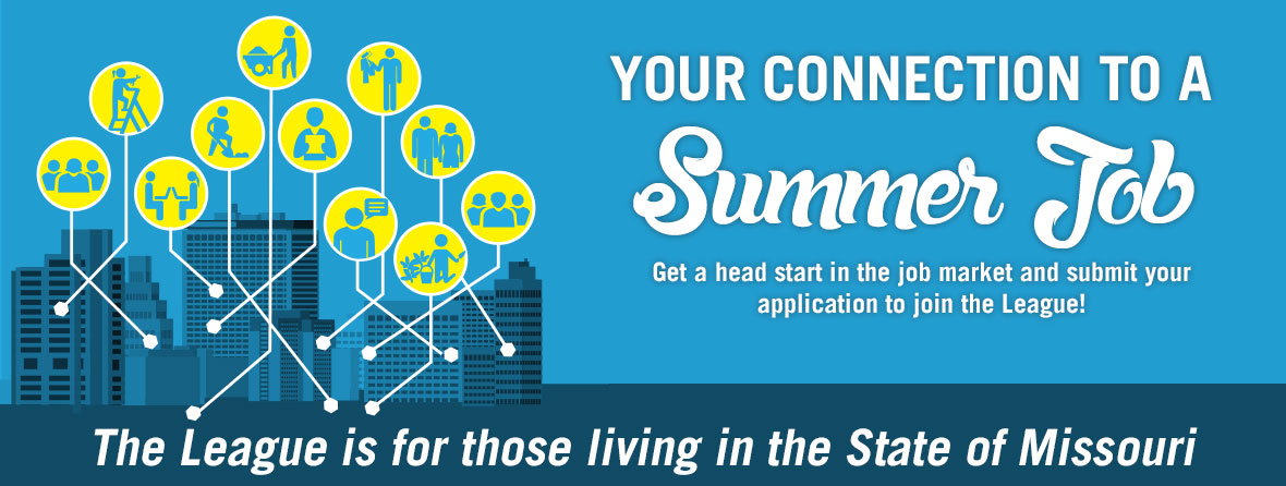 Your connection to a summer job - get a head start in the job market and submit your application to join the league.  The league is those living in the State of Missouri.